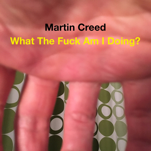 Martin Creed - What The Fuck Am I Doing?