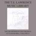The T. E. Lawrence (Lawrence of Arabia) Music Library, Vol .5: The Gramophone Recordings At Clouds Hill